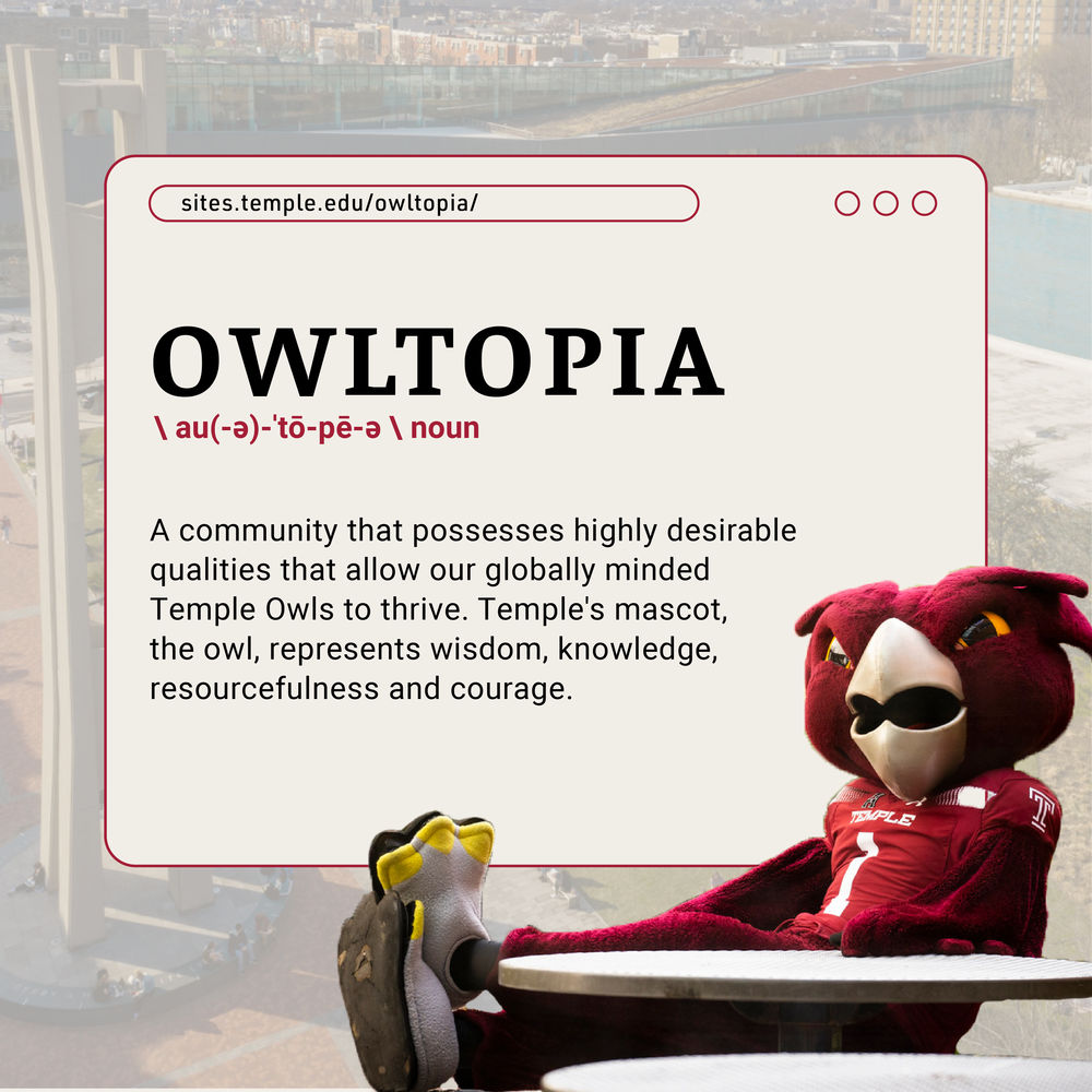 Hooter the Owl sits next to the definition of 'Owltopia': A community that possesses highly desirable qualities that allow our globally minded Temple Owls to thrive. Temple's mascot, the owl, represents wisdom, knowledge, resourcefulness and courage.